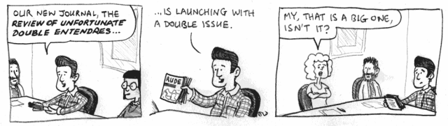 Our new journal, the Review of Unfortunate Double Entendres ... is launching with a double issue. My, that's a big one, isn't it?