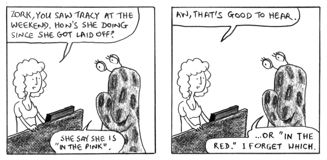 "Zork, you saw Tracy at the weekend. How's she doing since she got laid off? She say she is ""in the pink"". Aw, that's good to hear. ... Or ""in the red"". I forget which."