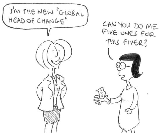 "I'm the new ""Global Head of Change"". Can you do me five ones for this fiver?"